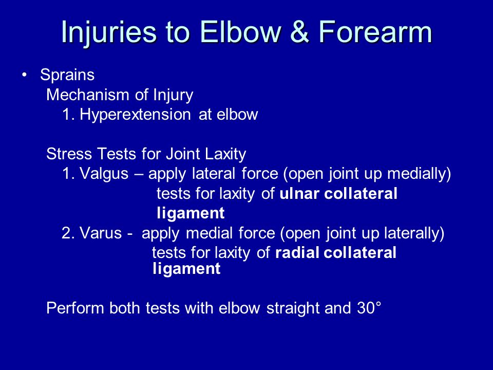 Injuries to Elbow & Forearm Sprains Mechanism of Injury 1. Hyperextension at elbow Stress Tests for Joint Laxity 1. Valgus – apply lateral force (open