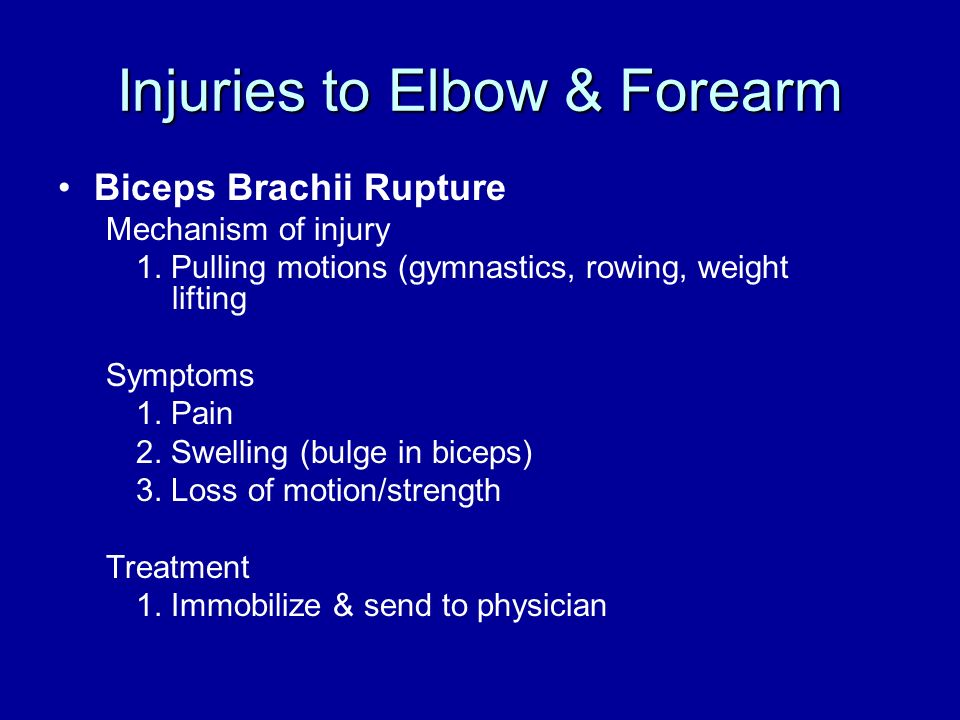 Injuries to Elbow & Forearm Biceps Brachii Rupture Mechanism of injury 1. Pulling motions (gymnastics, rowing, weight lifting Symptoms 1. Pain 2. Swel