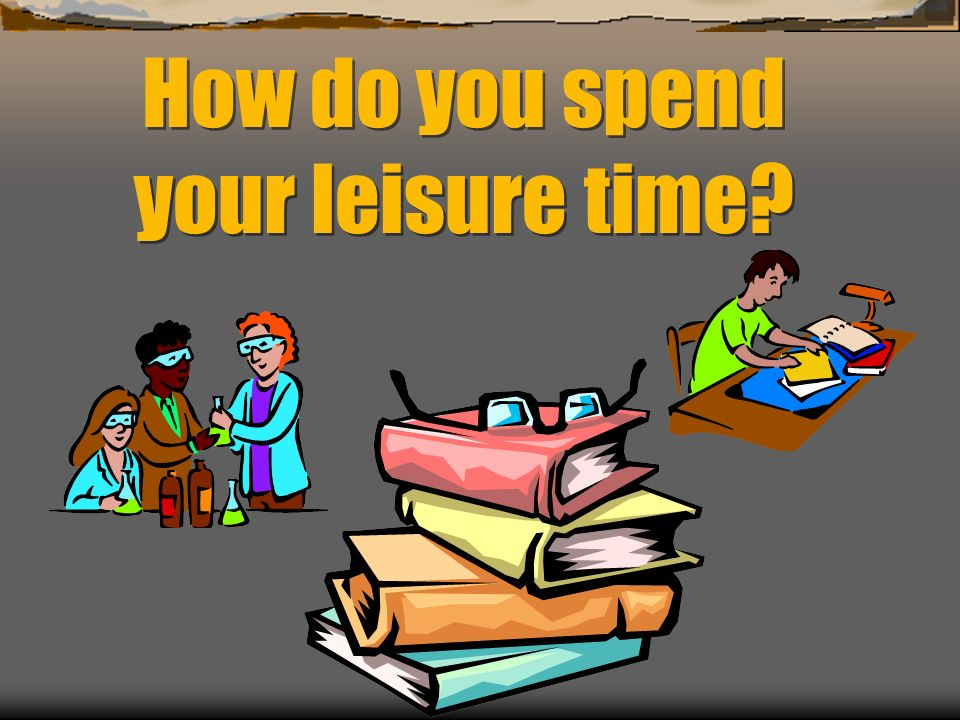 How do you spend your leisure time