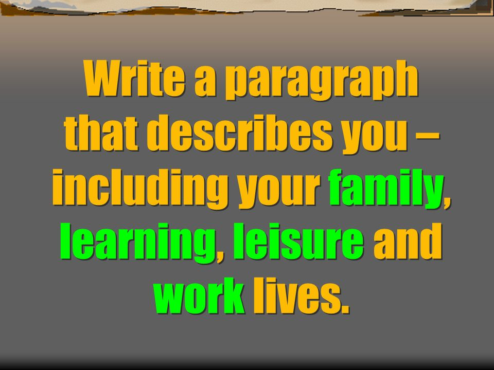 Write a paragraph that describes you – including your family, learning, leisure and work lives.