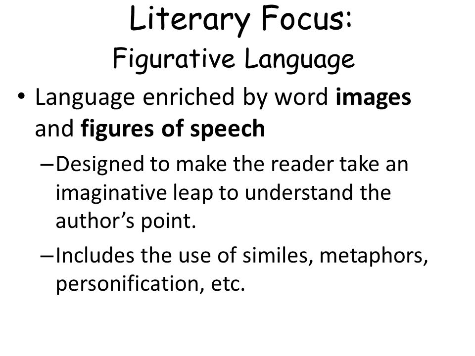 Literary Focus: Figurative Language Language enriched by word images and figures of speech – Designed to make the reader take an imaginative leap to u