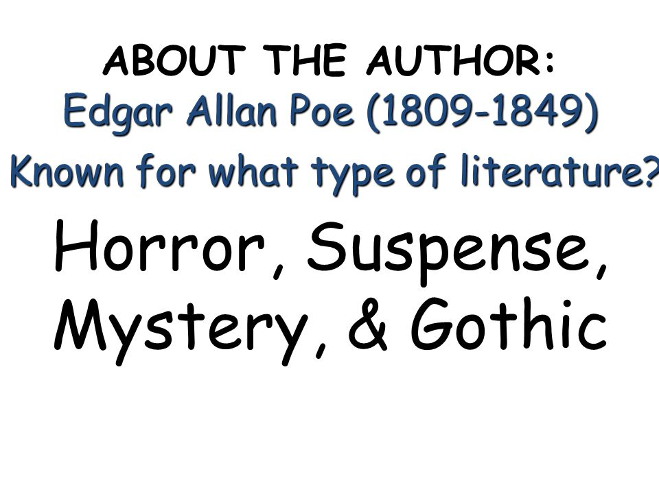 ABOUT THE AUTHOR: Edgar Allan Poe (1809-1849) Known for what type of literature? Horror, Suspense, Mystery, & Gothic
