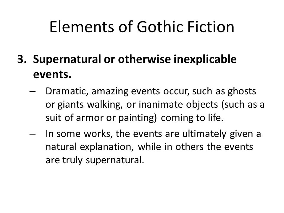 Elements of Gothic Fiction 3.Supernatural or otherwise inexplicable events. – Dramatic, amazing events occur, such as ghosts or giants walking, or ina