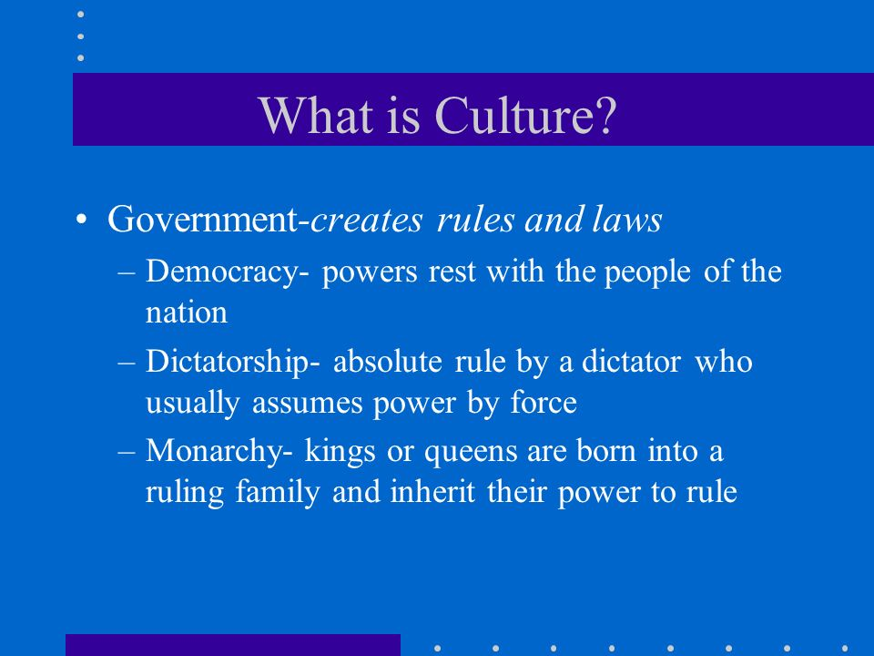 What is Culture? Government-creates rules and laws –Democracy- powers rest with the people of the nation –Dictatorship- absolute rule by a dictator wh