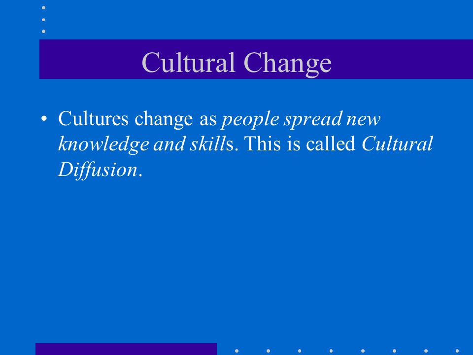Cultural Change Cultures change as people spread new knowledge and skills. This is called Cultural Diffusion.