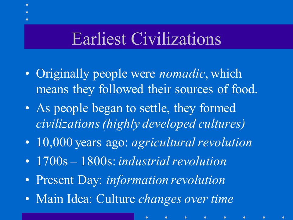 Earliest Civilizations Originally people were nomadic, which means they followed their sources of food. As people began to settle, they formed civiliz