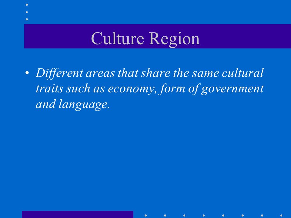 Culture Region Different areas that share the same cultural traits such as economy, form of government and language.