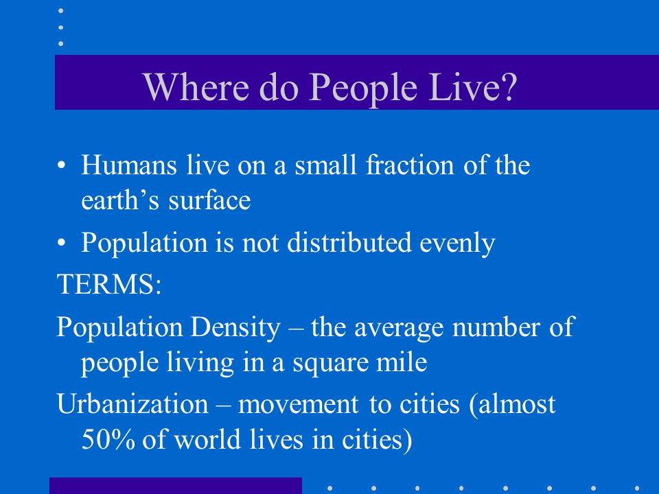 Where do People Live? Humans live on a small fraction of the earths surface Population is not distributed evenly TERMS: Population Density – the avera