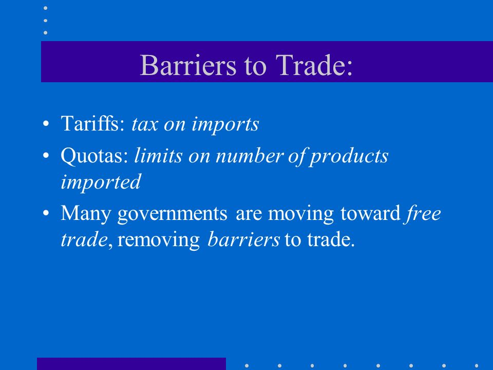 Barriers to Trade: Tariffs: tax on imports Quotas: limits on number of products imported Many governments are moving toward free trade, removing barri