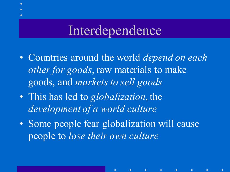 Interdependence Countries around the world depend on each other for goods, raw materials to make goods, and markets to sell goods This has led to glob