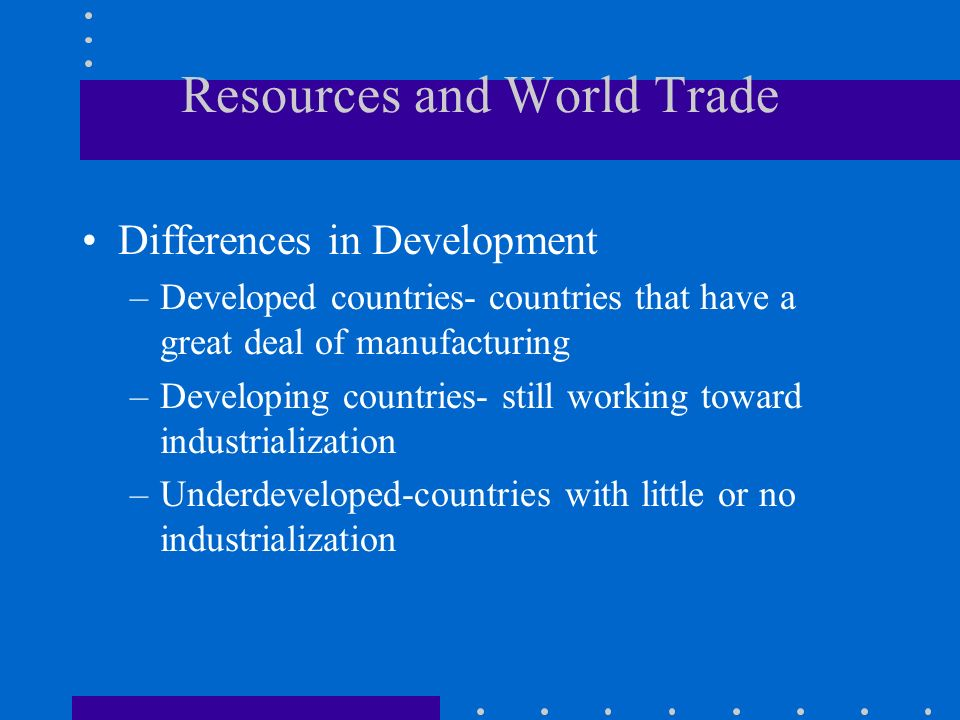Resources and World Trade Differences in Development –Developed countries- countries that have a great deal of manufacturing –Developing countries- st