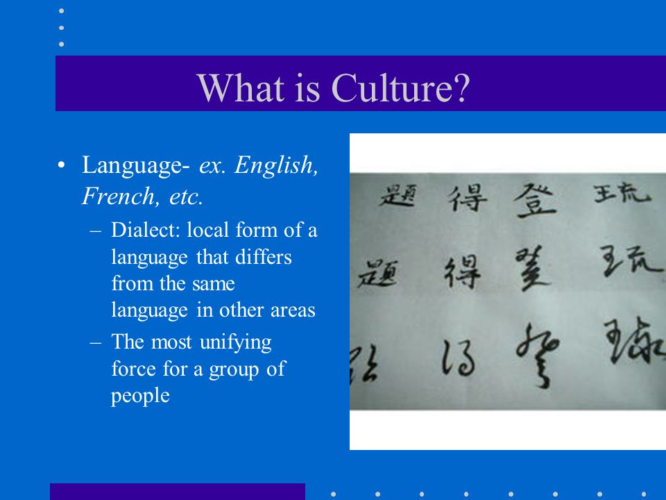 What is Culture? Language- ex. English, French, etc. –Dialect: local form of a language that differs from the same language in other areas –The most u