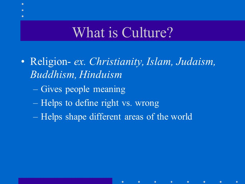 What is Culture? Religion- ex. Christianity, Islam, Judaism, Buddhism, Hinduism –Gives people meaning –Helps to define right vs. wrong –Helps shape di