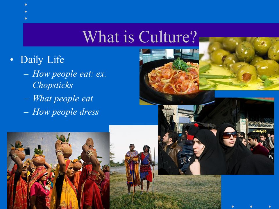 What is Culture? Daily Life –How people eat: ex. Chopsticks –What people eat –How people dress