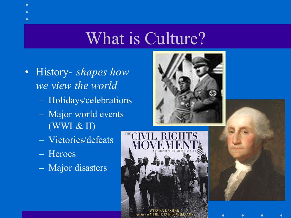What is Culture? History- shapes how we view the world –Holidays/celebrations –Major world events (WWI & II) –Victories/defeats –Heroes –Major disaste
