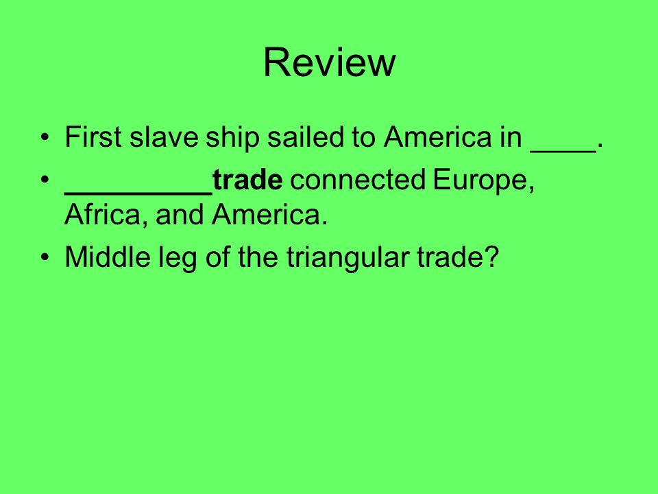 Review First slave ship sailed to America in ____. _________trade connected Europe, Africa, and America. Middle leg of the triangular trade?