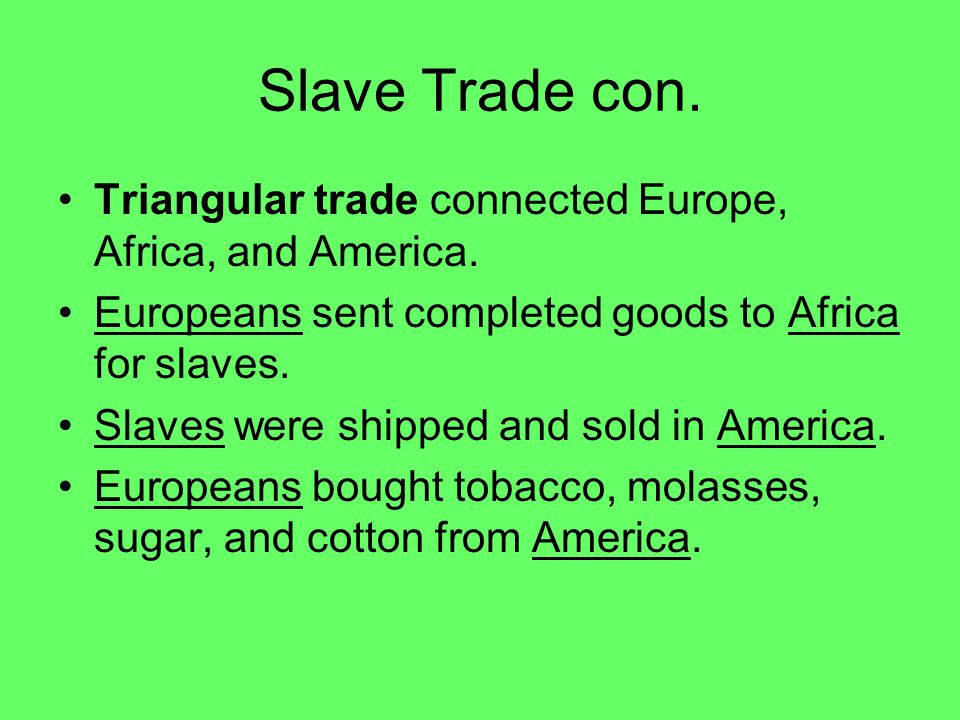 Slave Trade con. Triangular trade connected Europe, Africa, and America. Europeans sent completed goods to Africa for slaves. Slaves were shipped and