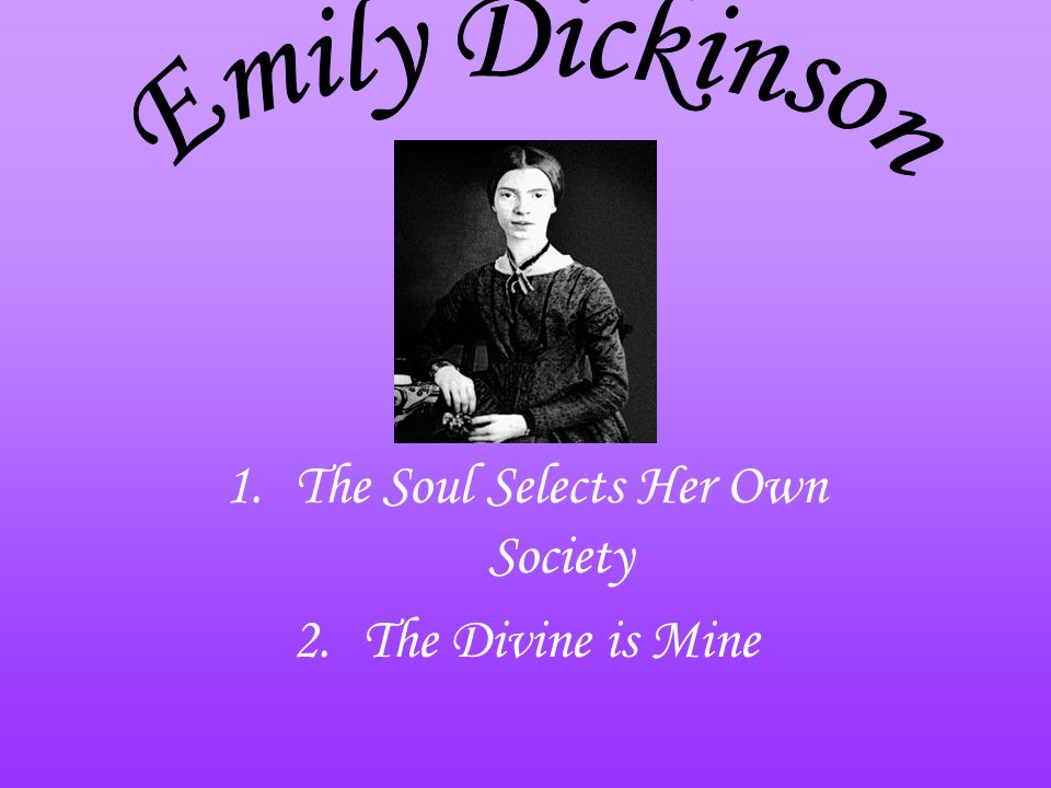 1.The Soul Selects Her Own Society 2.The Divine is Mine