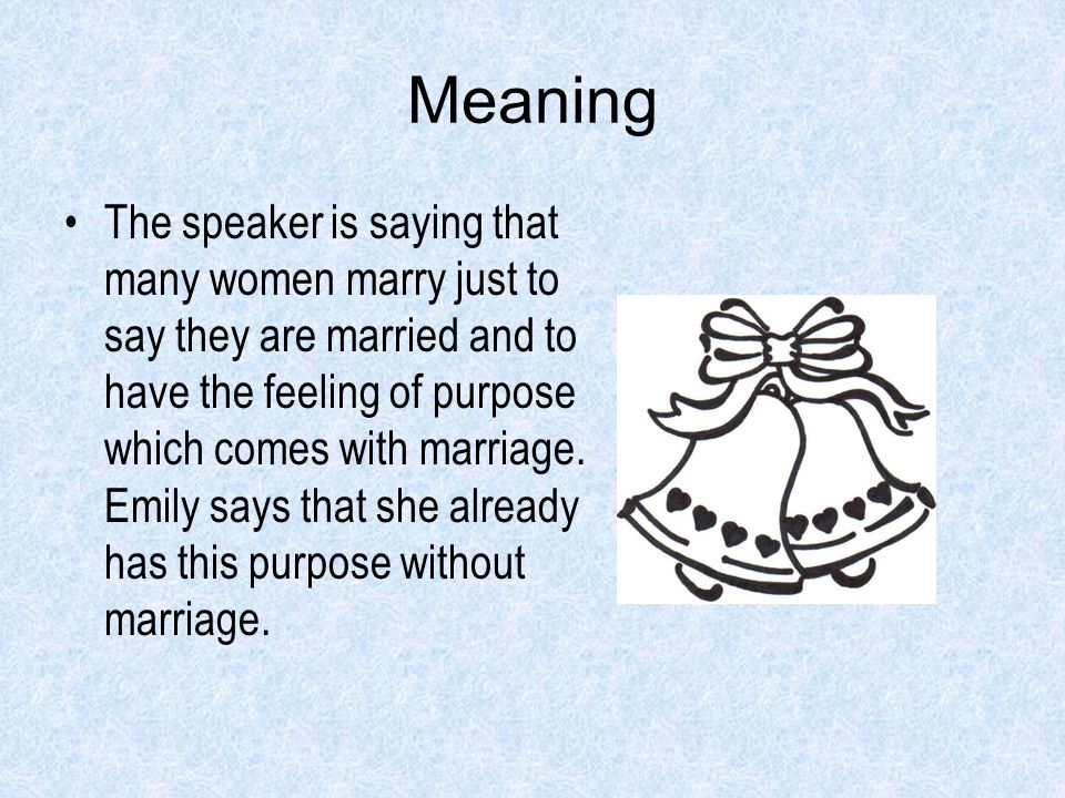 Meaning The speaker is saying that many women marry just to say they are married and to have the feeling of purpose which comes with marriage. Emily s