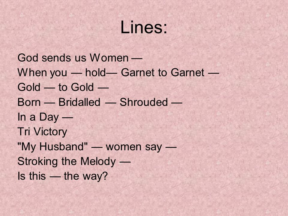 Lines: God sends us Women When you hold Garnet to Garnet Gold to Gold Born Bridalled Shrouded In a Day Tri Victory
