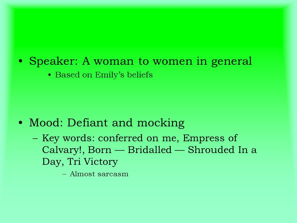 Speaker: A woman to women in general Based on Emilys beliefs Mood: Defiant and mocking –Key words: conferred on me, Empress of Calvary!, Born Bridalle