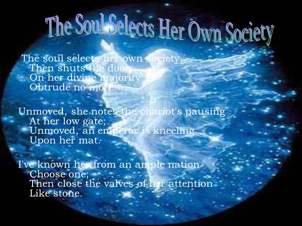 The soul selects her own society, Then shuts the door; On her divine majority Obtrude no more. Unmoved, she notes the chariot's pausing At her low gat