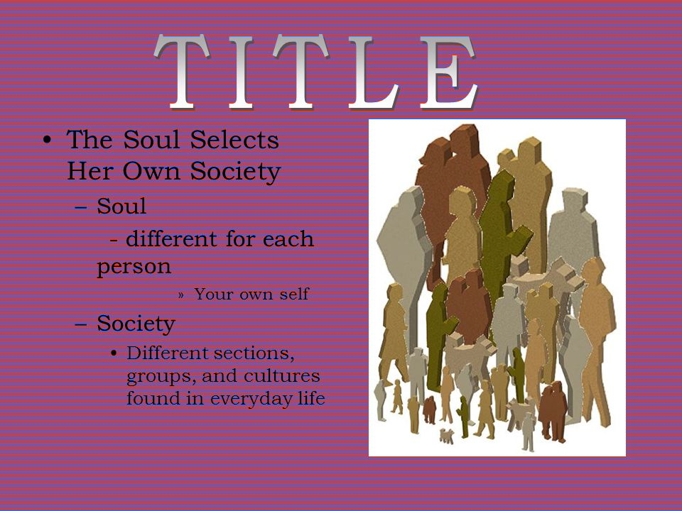 The Soul Selects Her Own Society –Soul - different for each person »Your own self –Society Different sections, groups, and cultures found in everyday