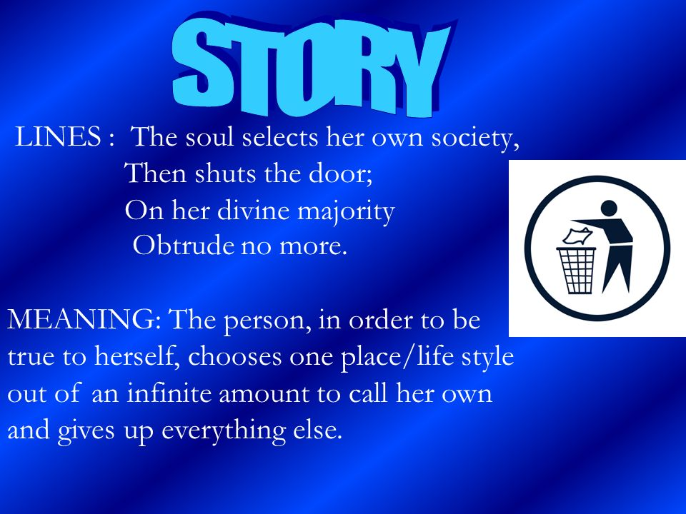 LINES : The soul selects her own society, Then shuts the door; On her divine majority Obtrude no more. MEANING: The person, in order to be true to her