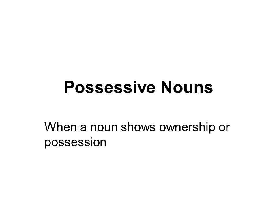 Possessive Nouns When a noun shows ownership or possession