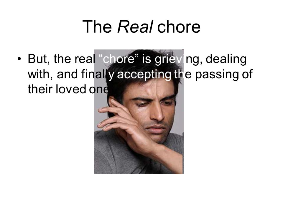 The Real chore But, the real chore is grieving, dealing with, and finally accepting the passing of their loved one