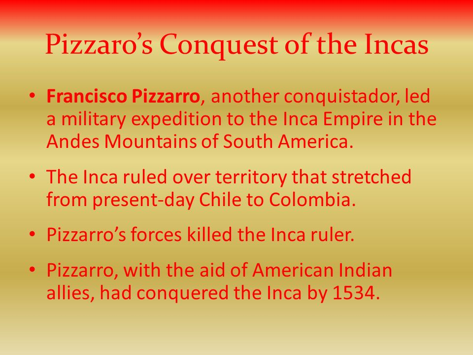 Pizzaros Conquest of the Incas Francisco Pizzarro, another conquistador, led a military expedition to the Inca Empire in the Andes Mountains of South America.