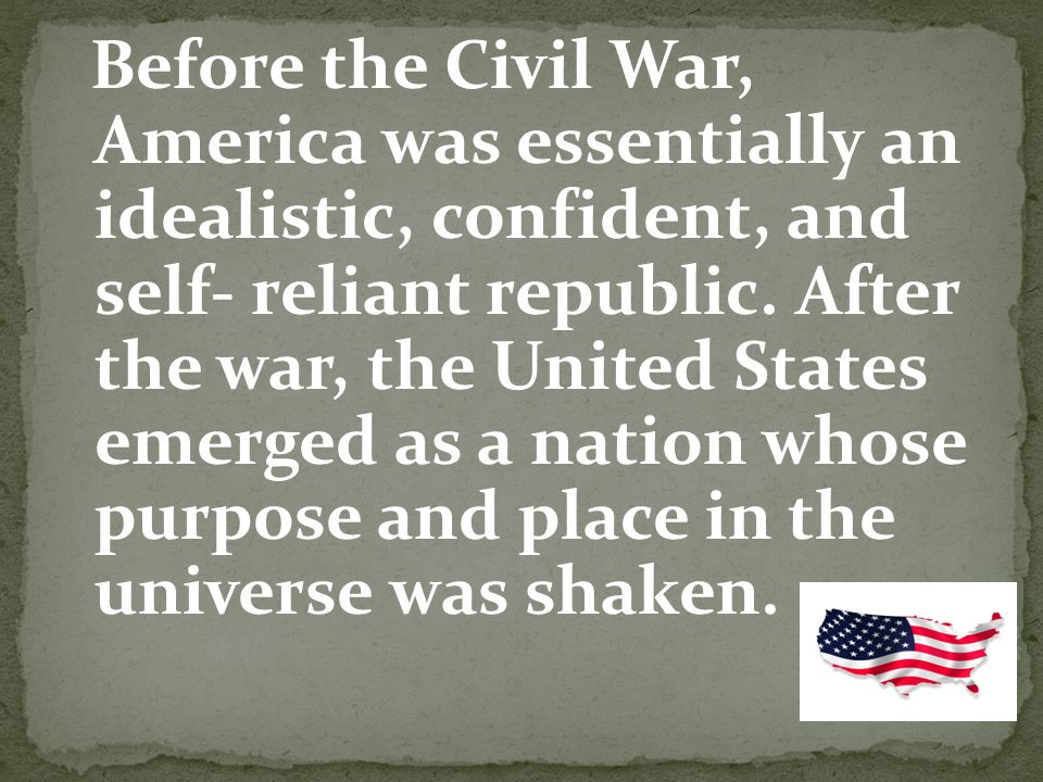 Before the Civil War, America was essentially an idealistic, confident, and self- reliant republic.
