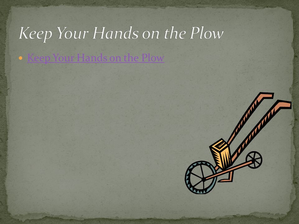 Keep Your Hands on the Plow