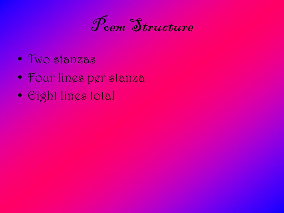 Poem Structure Two stanzas Four lines per stanza Eight lines total