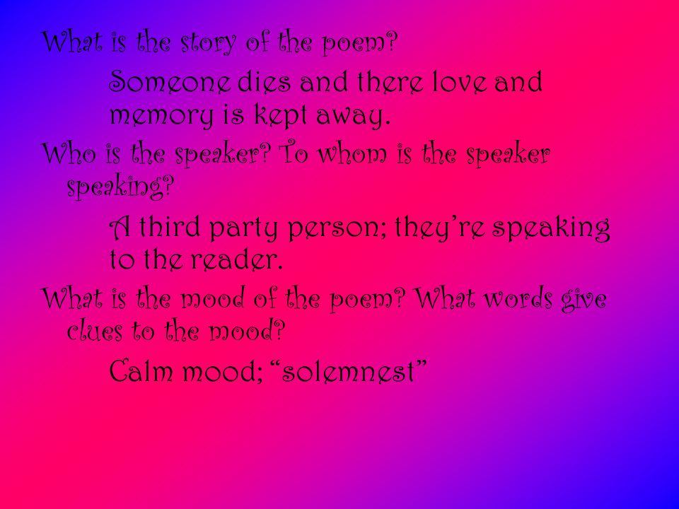 What is the story of the poem? Someone dies and there love and memory is kept away. Who is the speaker? To whom is the speaker speaking? A third party