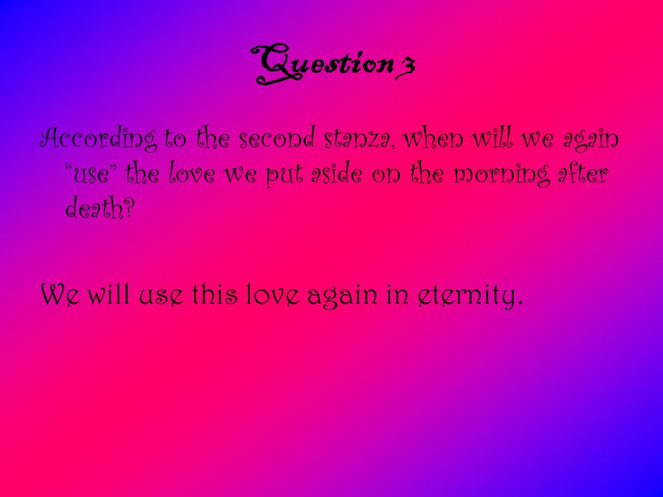 Question 3 According to the second stanza, when will we again use the love we put aside on the morning after death? We will use this love again in ete