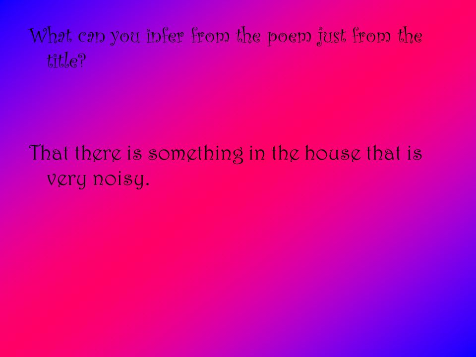 What can you infer from the poem just from the title? That there is something in the house that is very noisy.