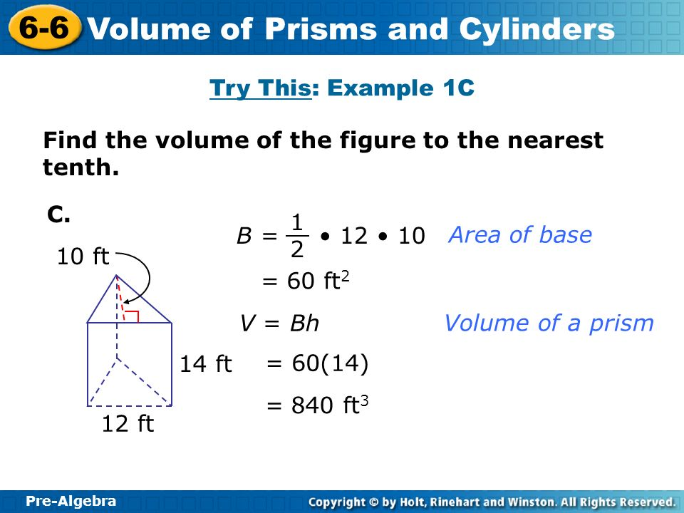 Pre-Algebra 6-6 Volume of Prisms and Cylinders Find the volume of the figure to the nearest tenth. C. 10 ft 14 ft 12 ft = 60 ft 2 = 60(14) = 840 ft 3