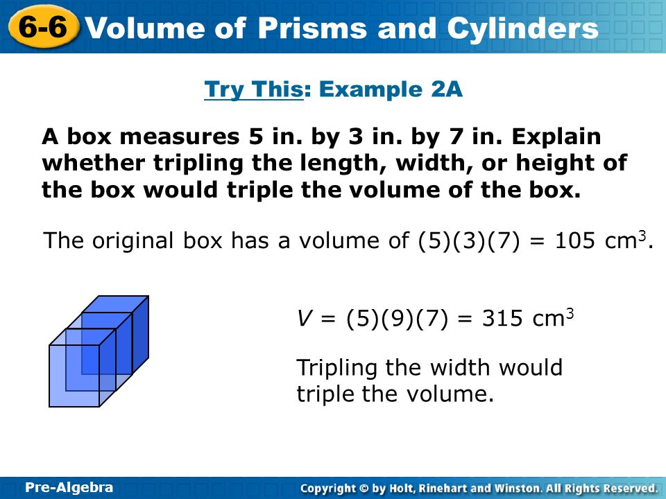 Pre-Algebra 6-6 Volume of Prisms and Cylinders A box measures 5 in. by 3 in. by 7 in. Explain whether tripling the length, width, or height of the box