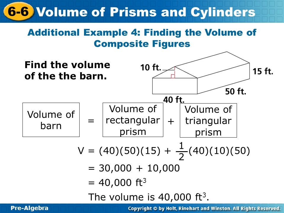 Pre-Algebra 6-6 Volume of Prisms and Cylinders Additional Example 4: Finding the Volume of Composite Figures Find the volume of the the barn. Volume o
