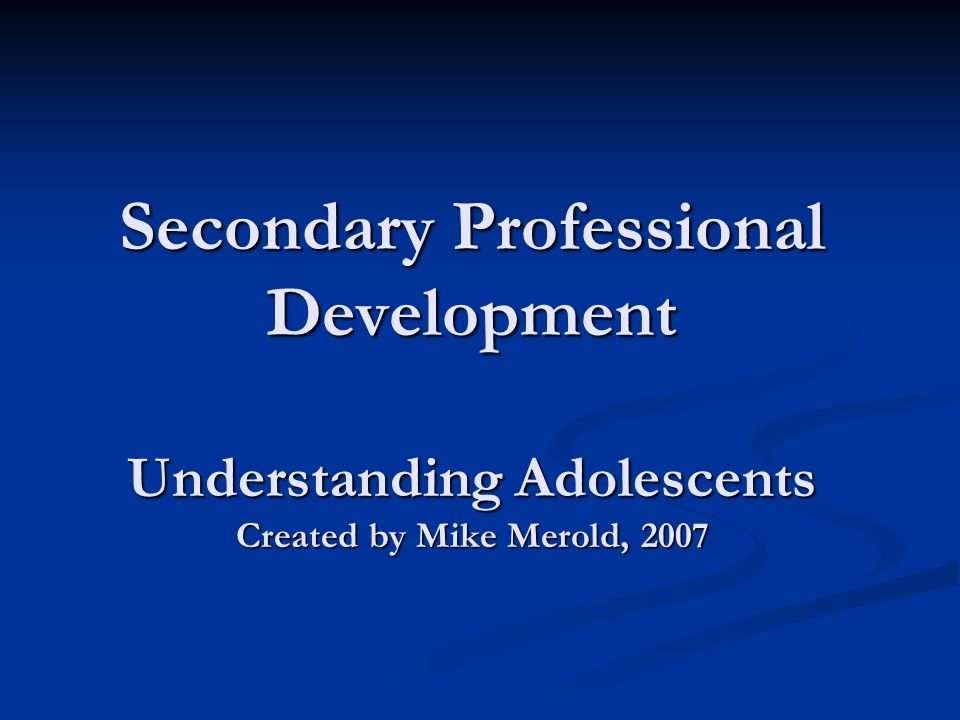 Secondary Professional Development Understanding Adolescents Created by Mike Merold, 2007