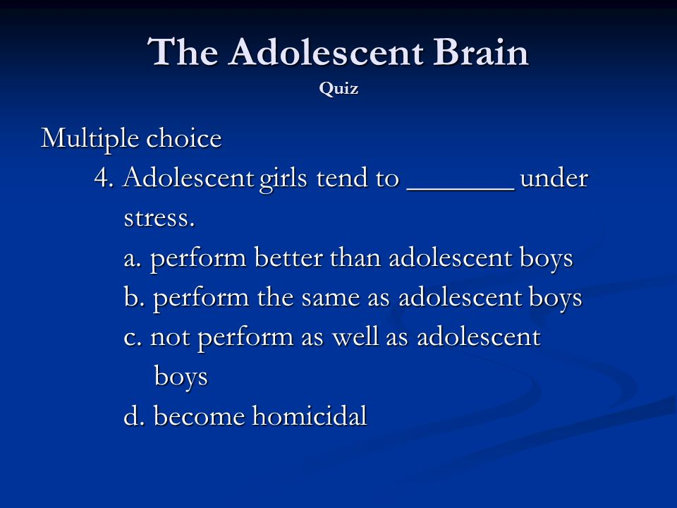The Adolescent Brain Quiz Multiple choice 4. Adolescent girls tend to _______ under 4.