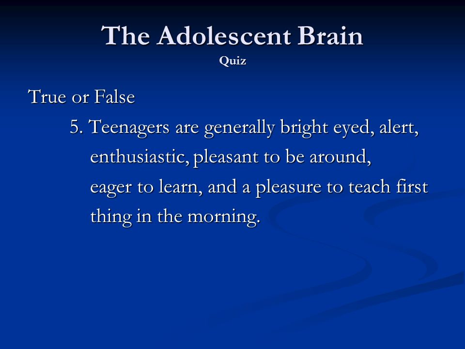 The Adolescent Brain Quiz True or False 5. Teenagers are generally bright eyed, alert, 5.