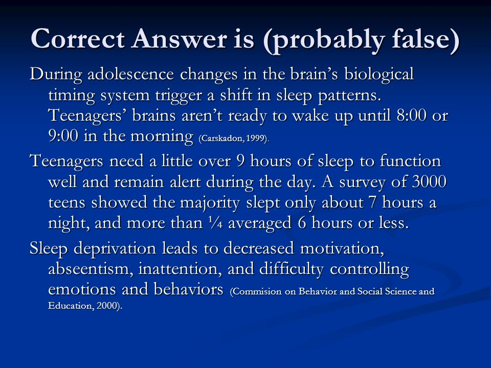 Correct Answer is (probably false) During adolescence changes in the brains biological timing system trigger a shift in sleep patterns.