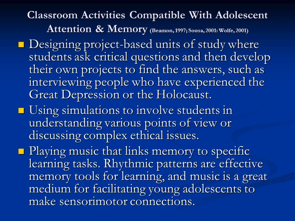 Classroom Activities Compatible With Adolescent Attention & Memory (Beamon, 1997; Sousa, 2001: Wolfe, 2001) Designing project-based units of study where students ask critical questions and then develop their own projects to find the answers, such as interviewing people who have experienced the Great Depression or the Holocaust.