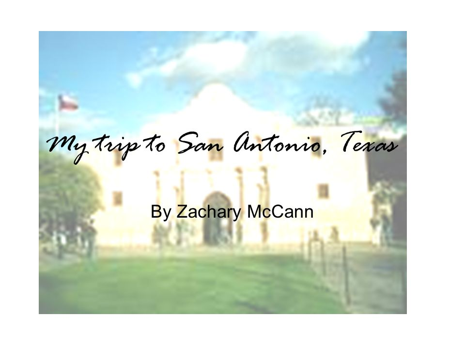 My trip to San Antonio, Texas By Zachary McCann