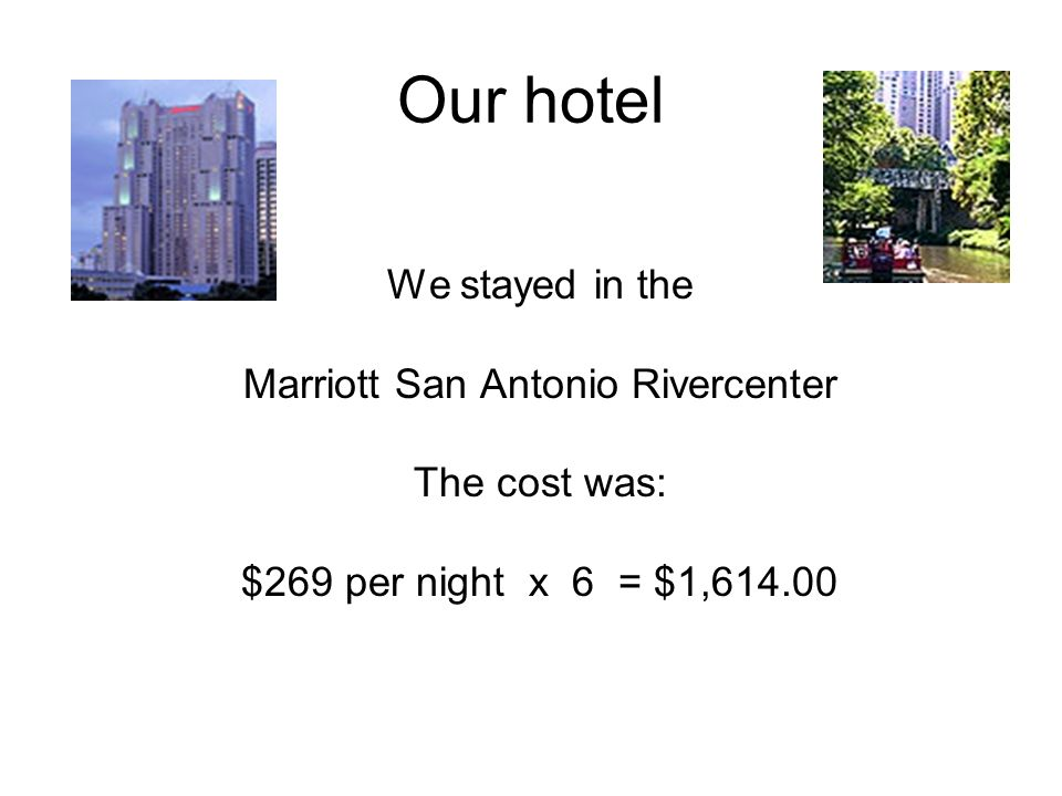 Our hotel We stayed in the Marriott San Antonio Rivercenter The cost was: $269 per night x 6 = $1,614.00