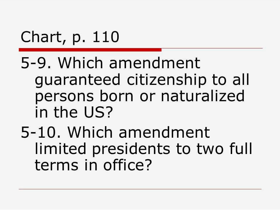 Chart, p. 110 5-9. Which amendment guaranteed citizenship to all persons born or naturalized in the US? 5-10. Which amendment limited presidents to tw