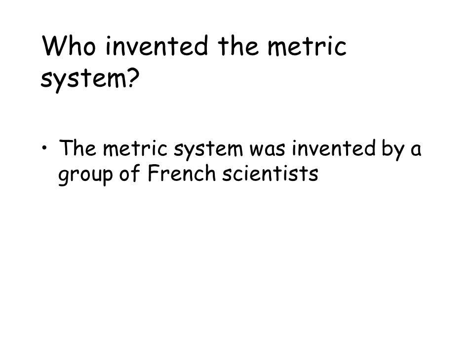When and why was the metric system invented? The metric system was invented in 1790 The metric system was invented because countries were using many d