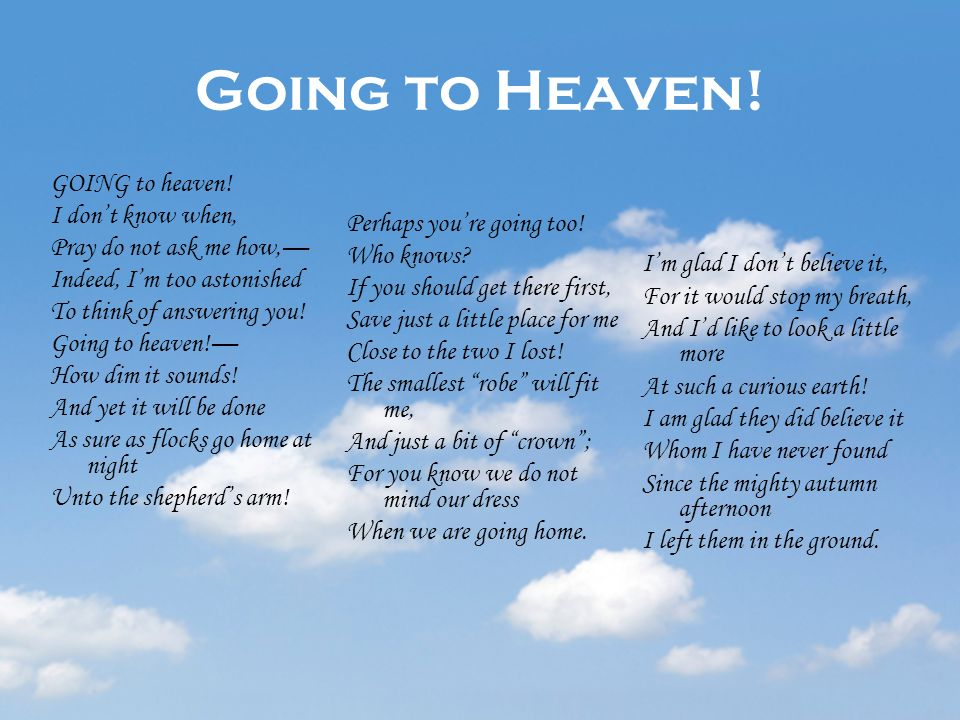 Going to Heaven! GOING to heaven! I dont know when, Pray do not ask me how, Indeed, Im too astonished To think of answering you! Going to heaven! How